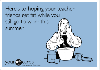 someecards.com - Here's to hoping your teacher friends get fat while you still go to work this summer.